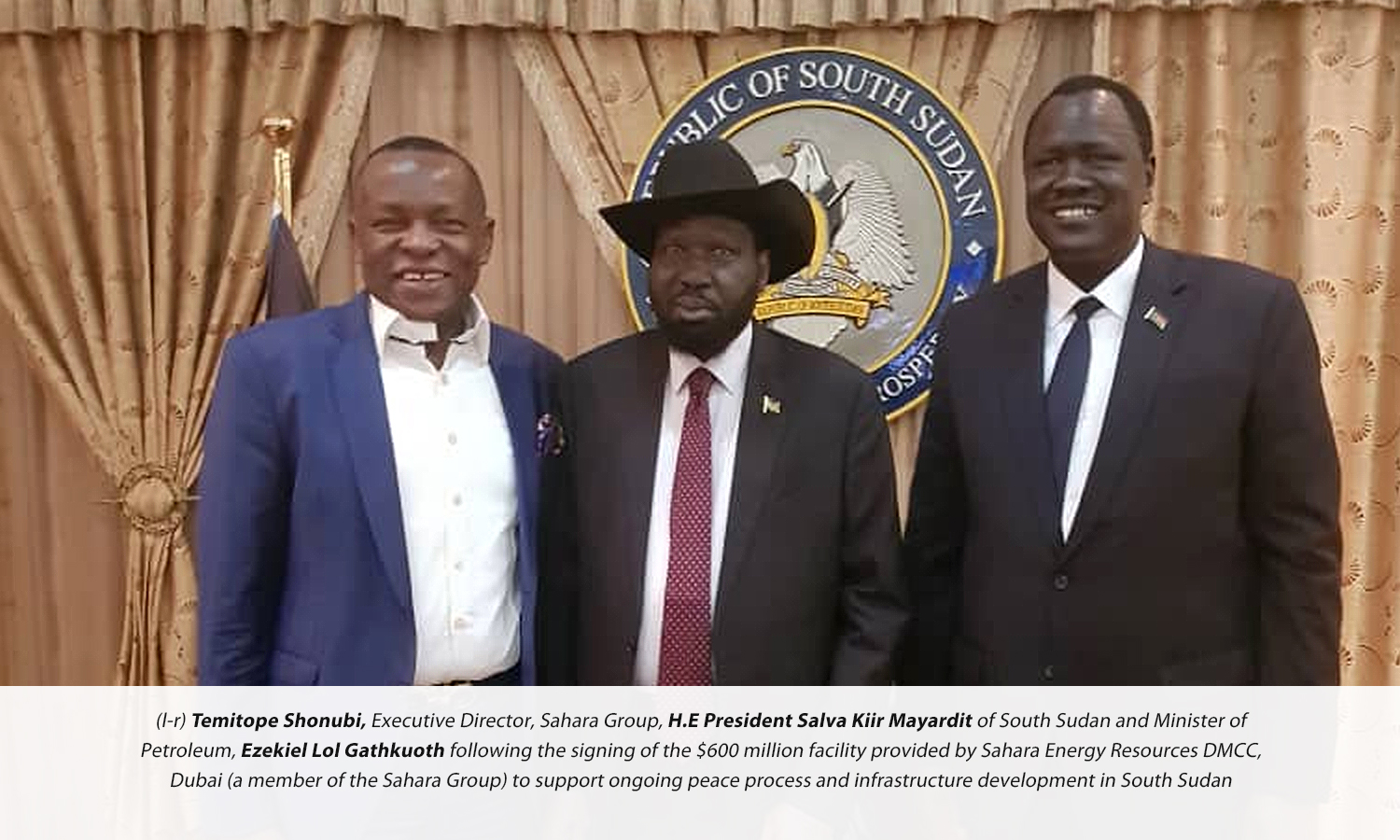 (l-r) Temitope Shonubi, Executive Director, Sahara Group, H.E President Salva Kiir Mayardit of South Sudan and Minister of Petroleum, Ezekiel Lol Gathkuoth following the signing of the $600 million facility provided by Sahara Energy Resources DMCC, Dubai (a member of the Sahara Group) to support ongoing peace process and infrastructure development in South Sudan